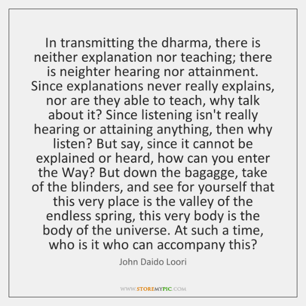 In transmitting the dharma, there is neither explanation nor teaching; there is ...