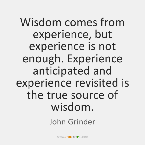 Wisdom comes from experience, but experience is not enough. Experience anticipated and ...