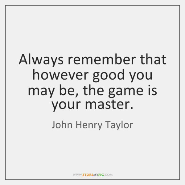 Always remember that however good you may be, the game is your ...