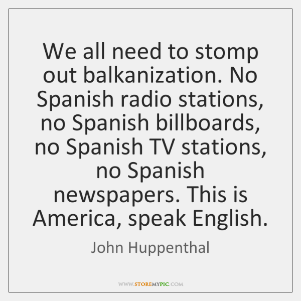 We all need to stomp out balkanization. No Spanish radio stations, no ...