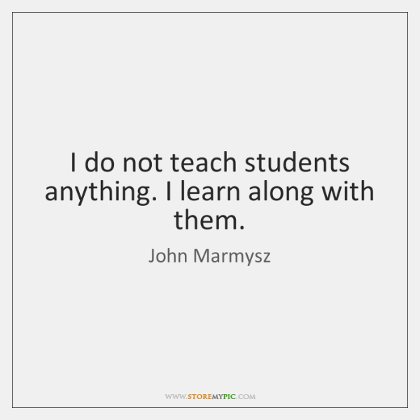 I do not teach students anything. I learn along with them.