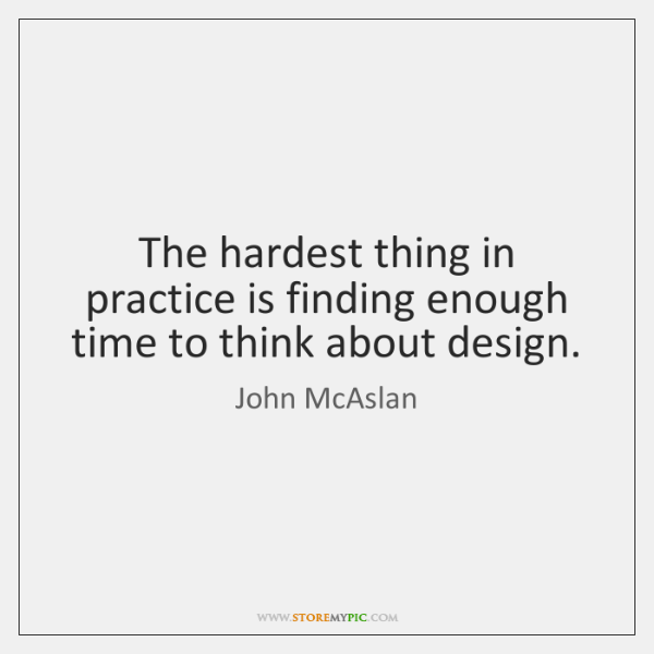 The hardest thing in practice is finding enough time to think about ...