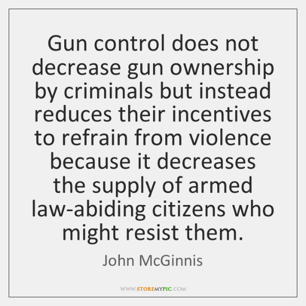 Gun control does not decrease gun ownership by criminals but instead reduces ...