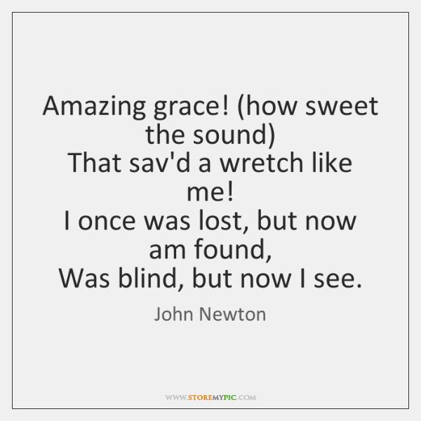 Amazing grace! (how sweet the sound)   That sav'd a wretch like me!   ...