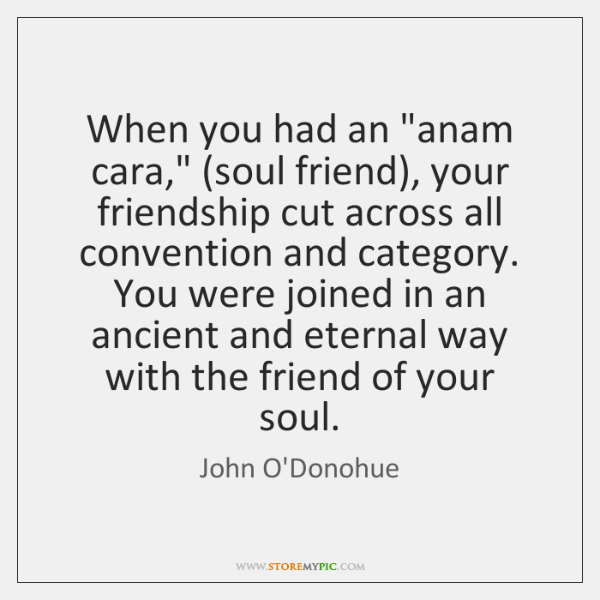 "When you had an ""anam cara,"" (soul friend), your friendship cut across ..."