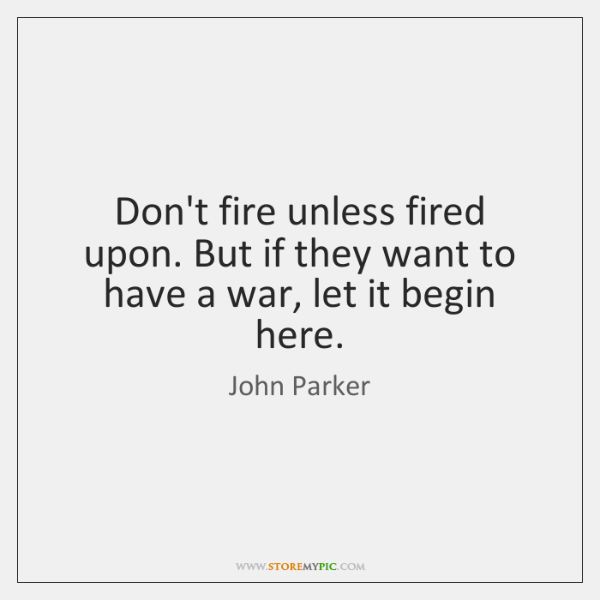 Don't fire unless fired upon. But if they want to have a ...