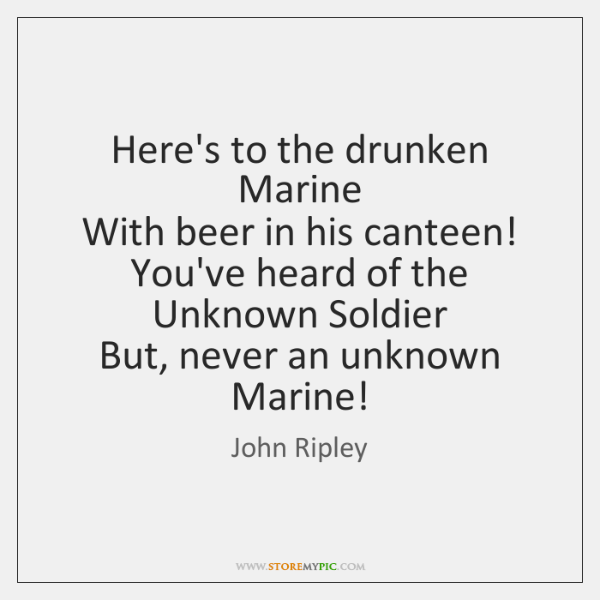 Here's to the drunken Marine  With beer in his canteen!  You've heard ...