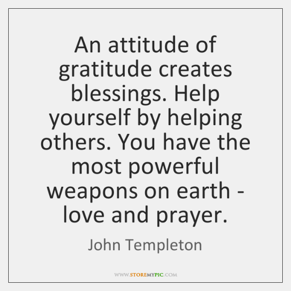 An attitude of gratitude creates blessings. Help yourself by helping others. You ...