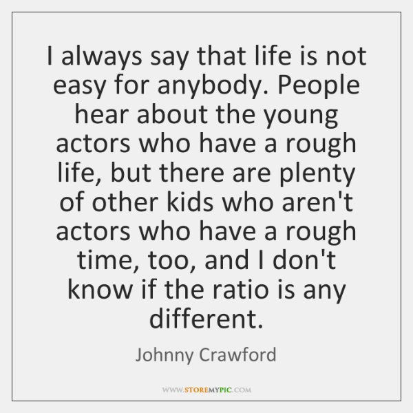 I always say that life is not easy for anybody. People hear ...