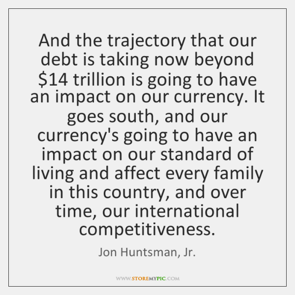 And the trajectory that our debt is taking now beyond $14 trillion is ...