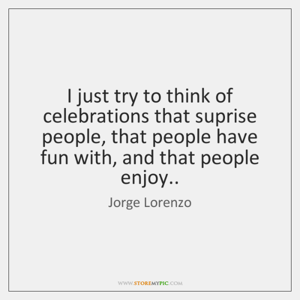 I just try to think of celebrations that suprise people, that people ...