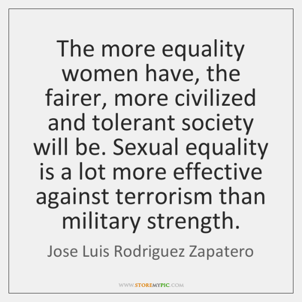 The more equality women have, the fairer, more civilized and tolerant society ...