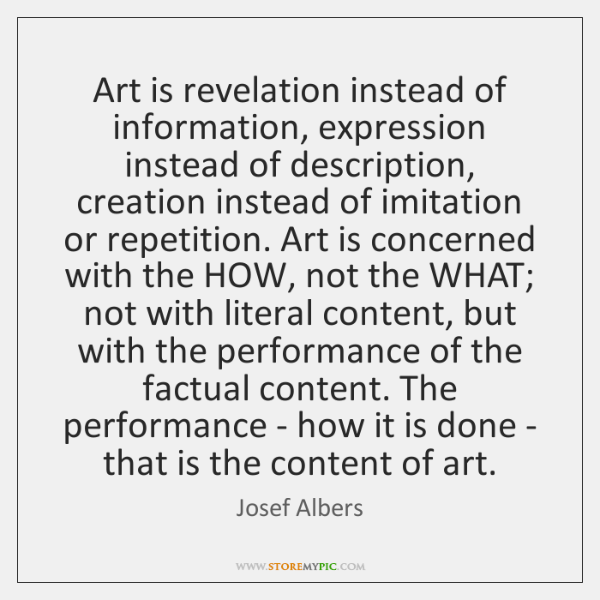 Art is revelation instead of information, expression instead of description, creation instead ...