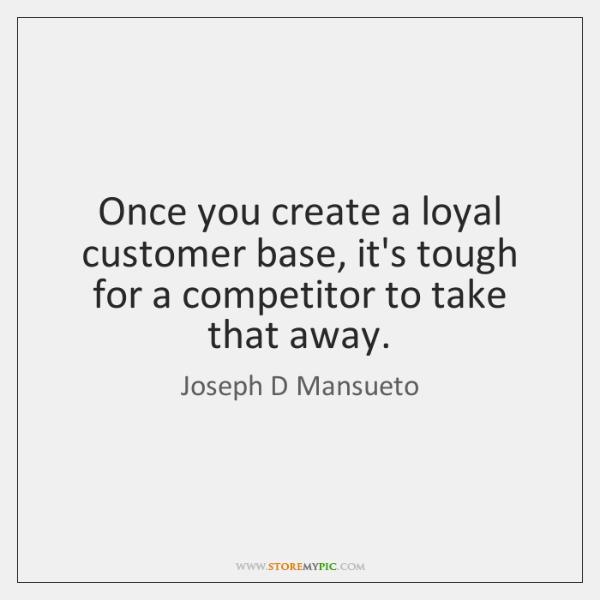 Once you create a loyal customer base, it's tough for a competitor ...