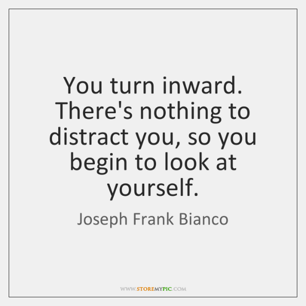 You turn inward. There's nothing to distract you, so you begin to ...