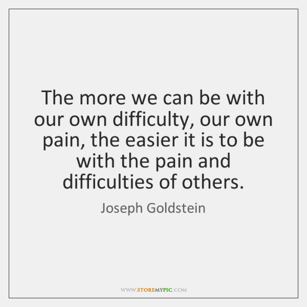 The more we can be with our own difficulty, our own pain, ...