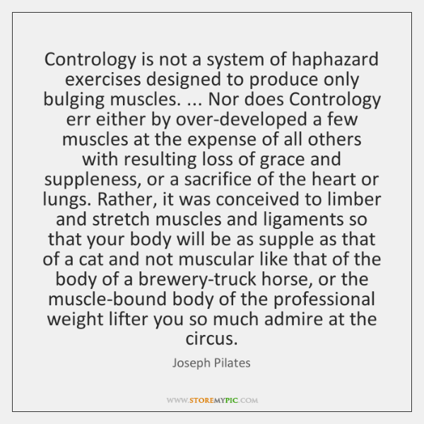 Contrology is not a system of haphazard exercises designed to produce only ...