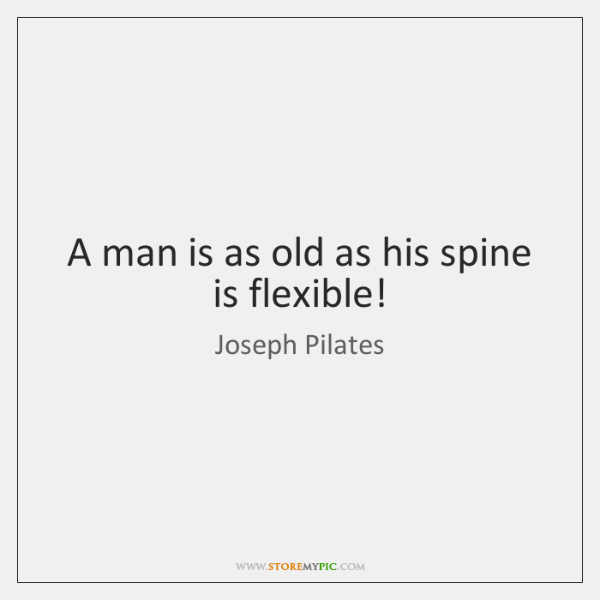 A man is as old as his spine is flexible!