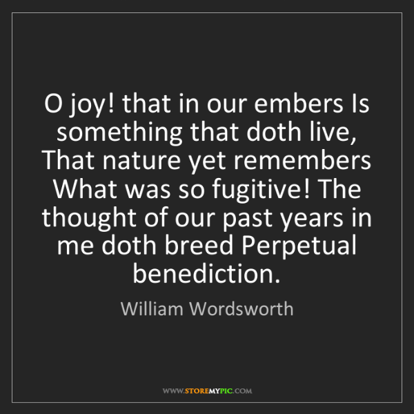 William Wordsworth: O joy! that in our embers Is something that doth live,...
