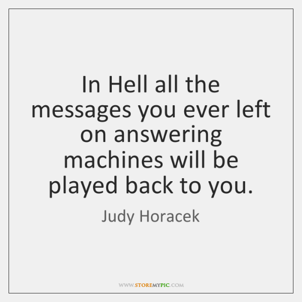 In Hell all the messages you ever left on answering machines will ...