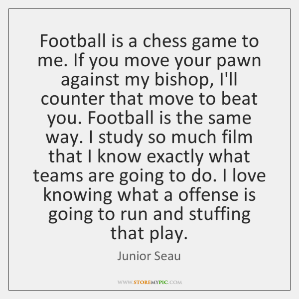 Football is a chess game to me. If you move your pawn ...