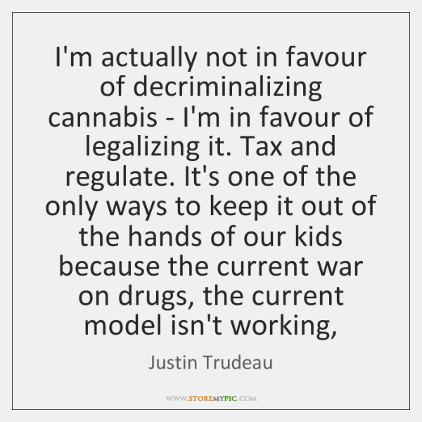I'm actually not in favour of decriminalizing cannabis - I'm in favour ...