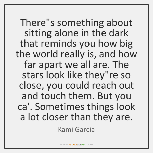 There's something about sitting alone in the dark that reminds you how ...