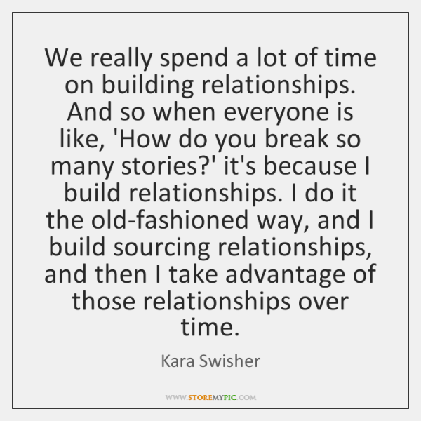 We really spend a lot of time on building relationships. And so ...