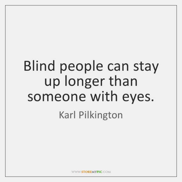Blind people can stay up longer than someone with eyes.