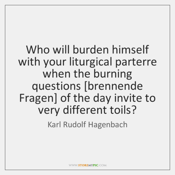 Who will burden himself with your liturgical parterre when the burning questions [...