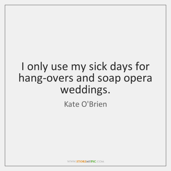 I only use my sick days for hang-overs and soap opera weddings.