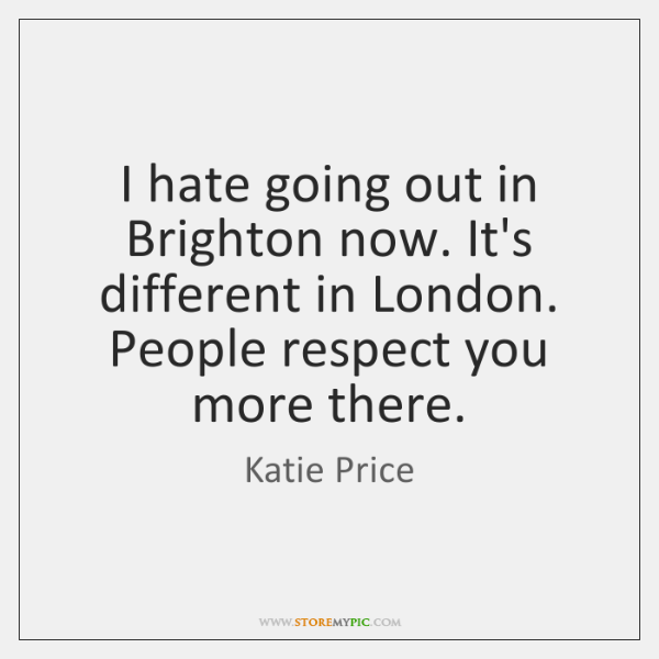 I hate going out in Brighton now. It's different in London. People ...