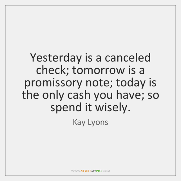Yesterday is a canceled check; tomorrow is a promissory note; today is ...