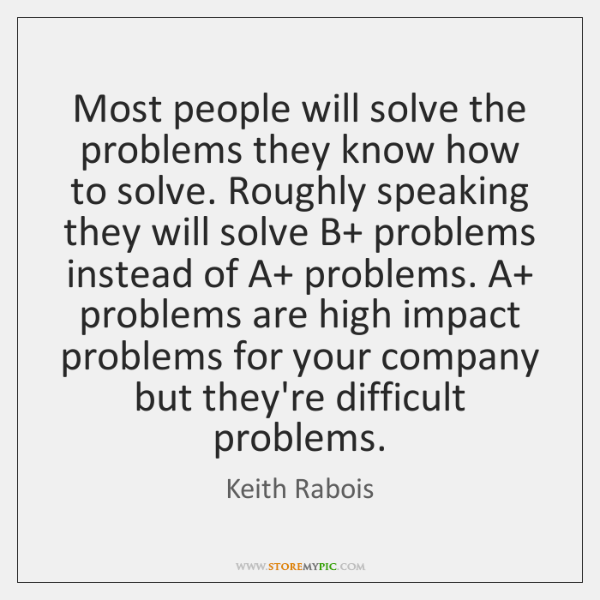 Most people will solve the problems they know how to solve. Roughly ...