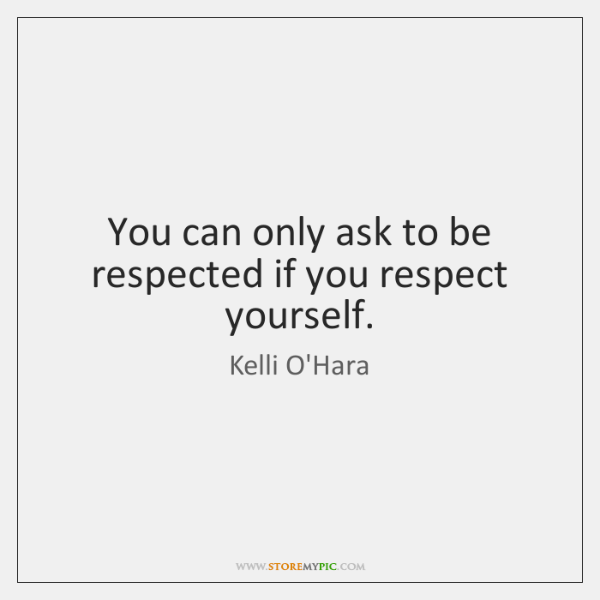 You can only ask to be respected if you respect yourself.