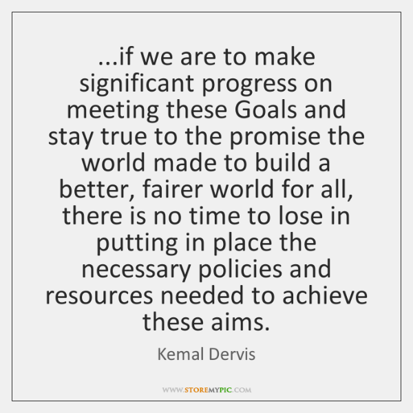 ...if we are to make significant progress on meeting these Goals and ...