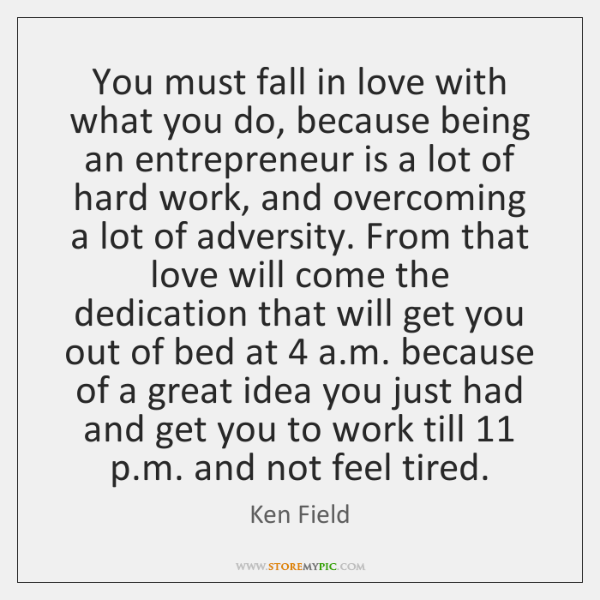 You must fall in love with what you do, because being an ...