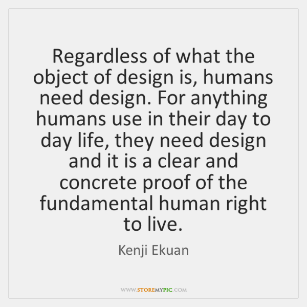 Regardless of what the object of design is, humans need design. For ...