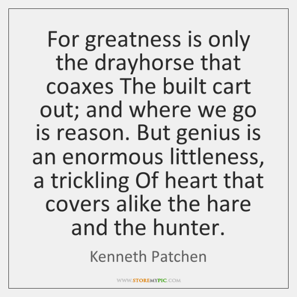 For greatness is only the drayhorse that coaxes The built cart out; ...