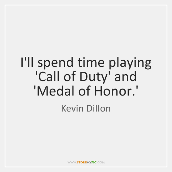 I'll spend time playing 'Call of Duty' and 'Medal of Honor.'
