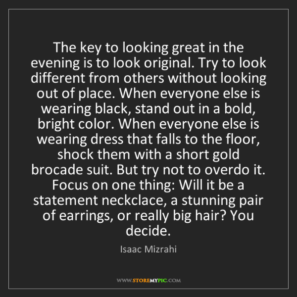 Isaac Mizrahi: The key to looking great in the evening is to look original....
