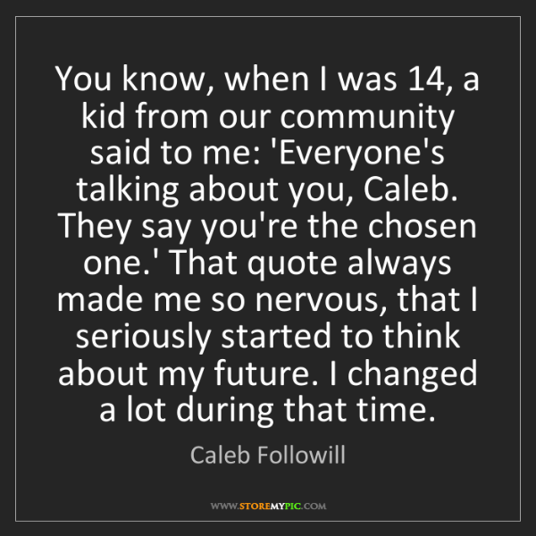 Caleb Followill: You know, when I was 14, a kid from our community said...