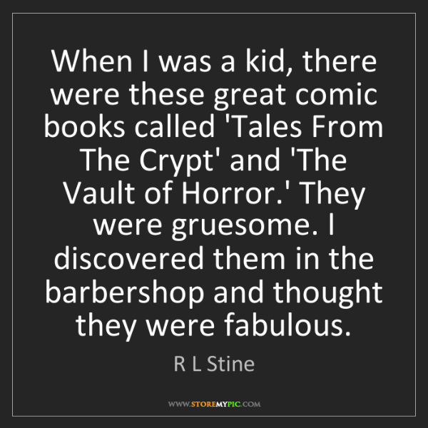 R L Stine: When I was a kid, there were these great comic books...