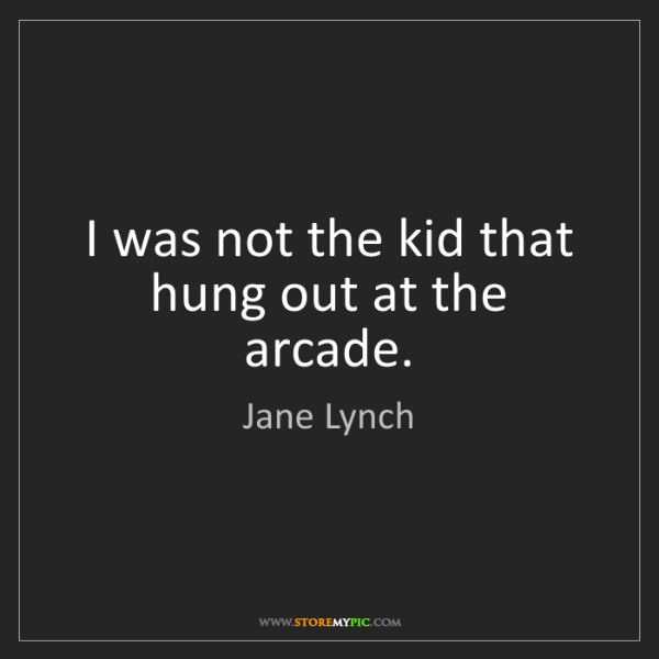 Jane Lynch: I was not the kid that hung out at the arcade.