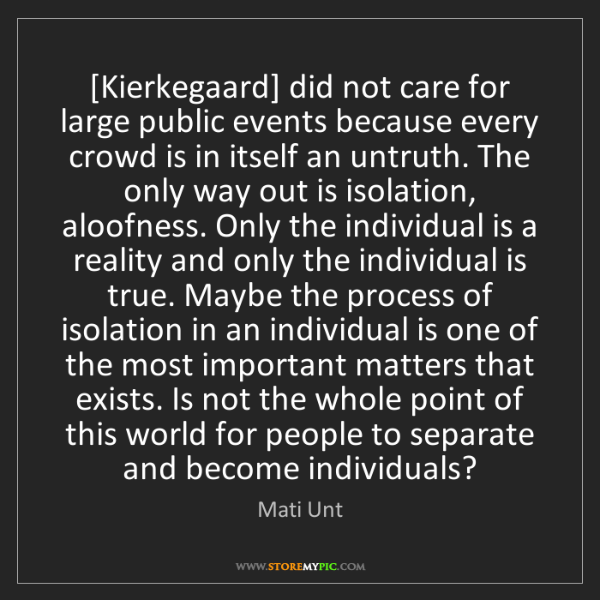 Mati Unt: [Kierkegaard] did not care for large public events because...