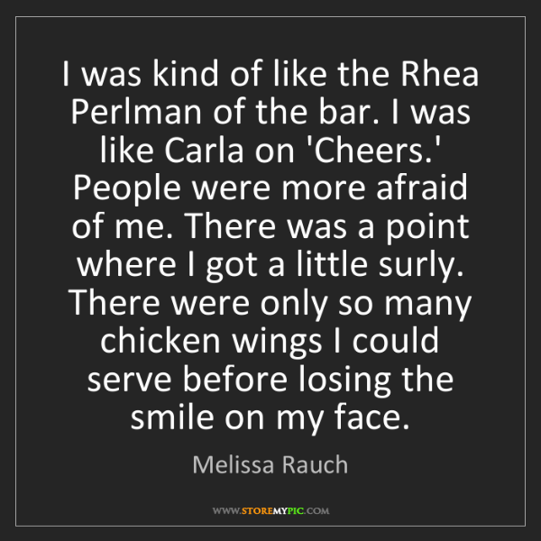 Melissa Rauch: I was kind of like the Rhea Perlman of the bar. I was...