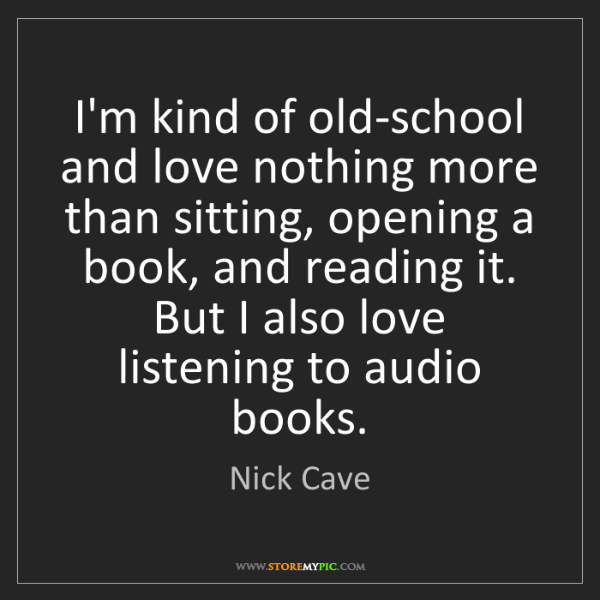 Nick Cave: I'm kind of old-school and love nothing more than sitting,...