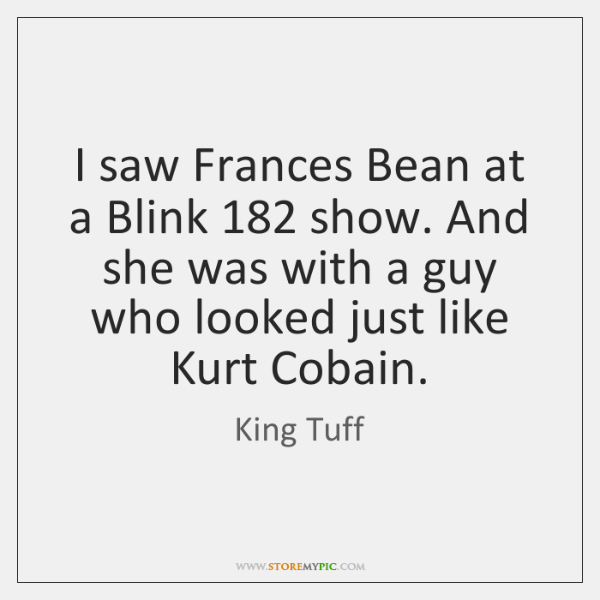 I saw Frances Bean at a Blink 182 show. And she was with ...