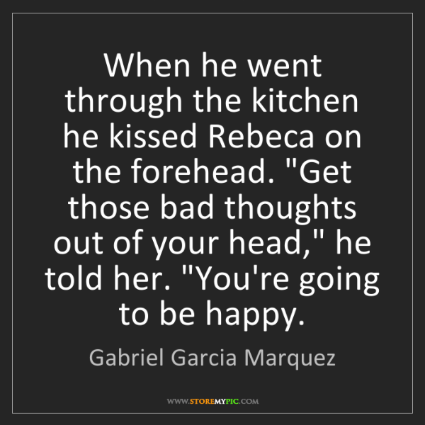 Gabriel Garcia Marquez: When he went through the kitchen he kissed Rebeca on...