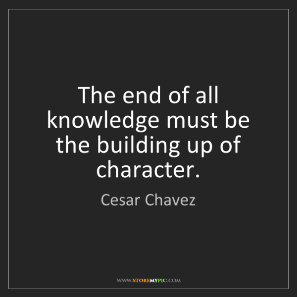Cesar Chavez: The end of all knowledge must be the building up of character.